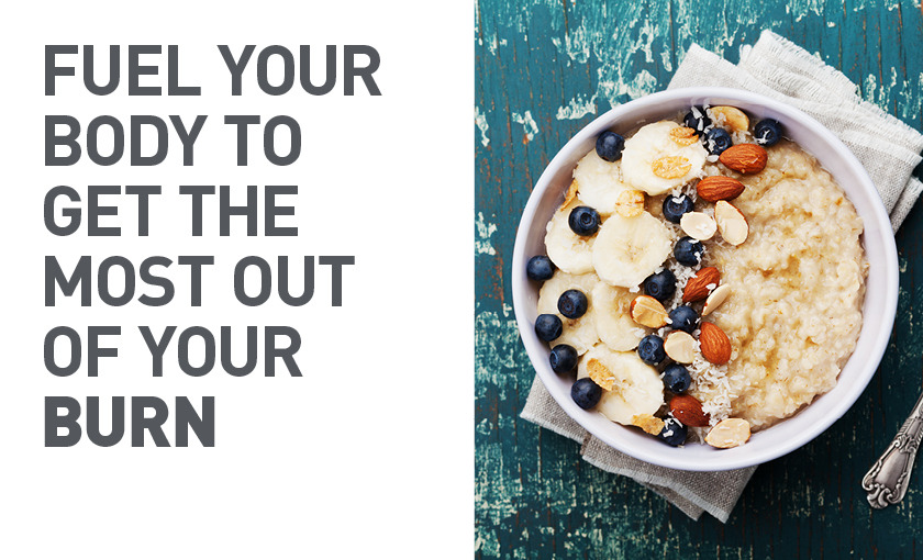 Fuel your body to get the most out of your BURN
